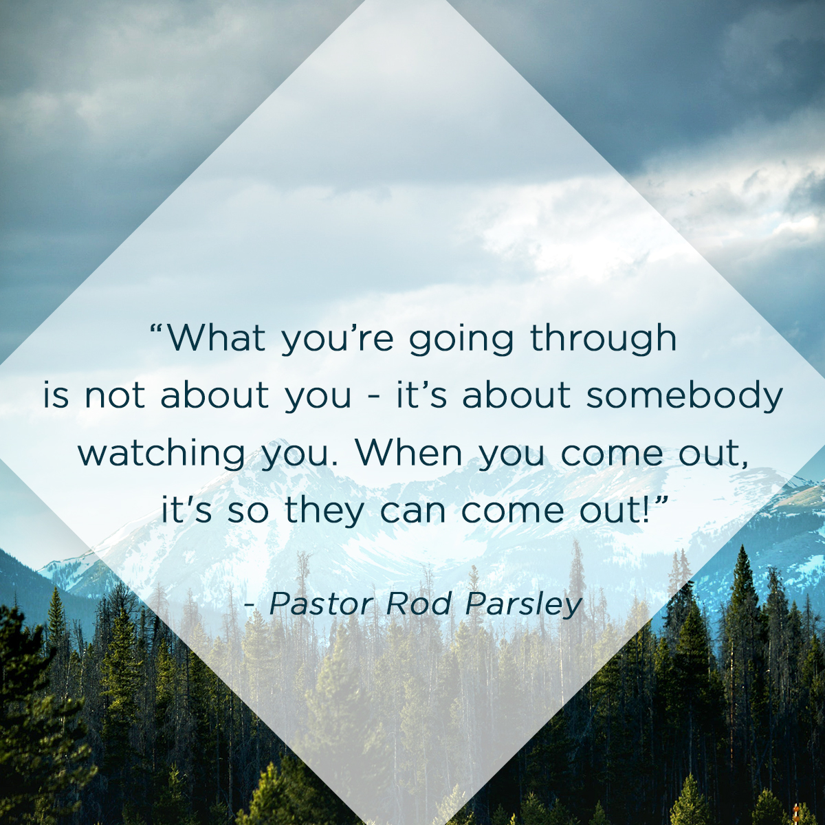"""What you're going through is not about you - it's about somebody watching you. When you come out, it's so they can come out!"" - Pastor Rod Parsley"