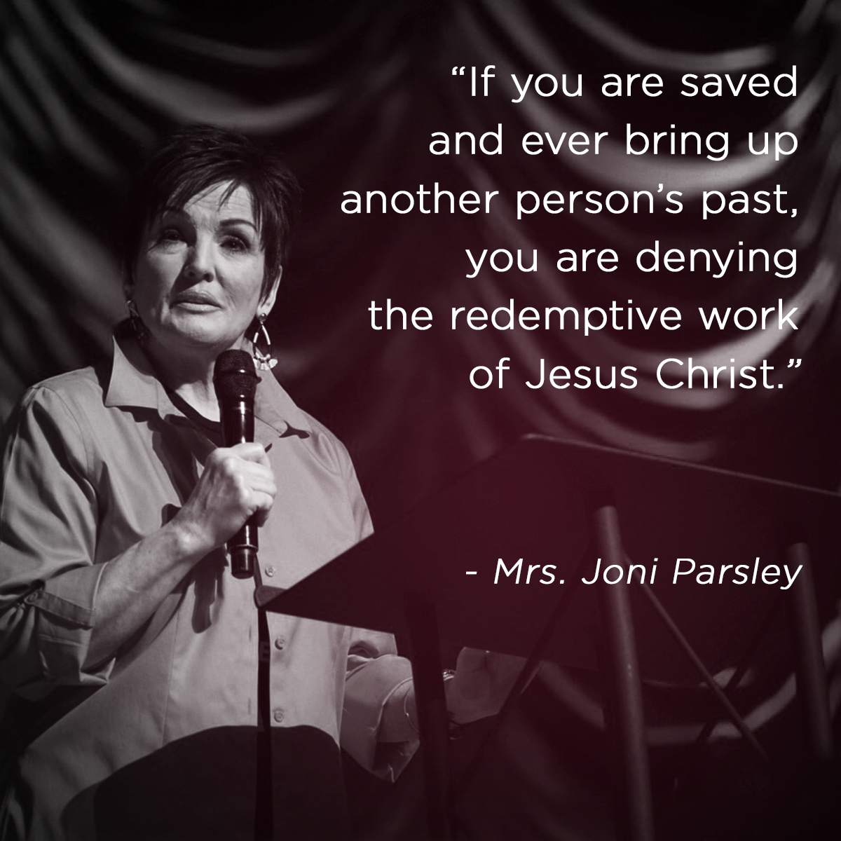 """If you are saved and ever bring up another person's past, you are denying the redemptive work of Jesus Christ."" – Mrs. Joni Parsley"