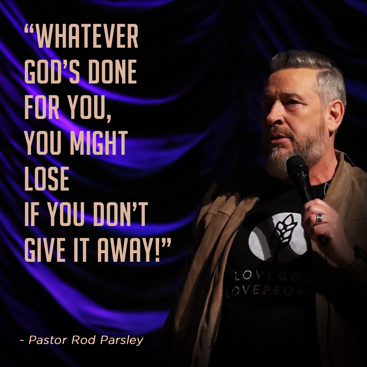 """Whatever God's done for you, you might lose if you don't give it away!"" – Pastor Rod Parsley"