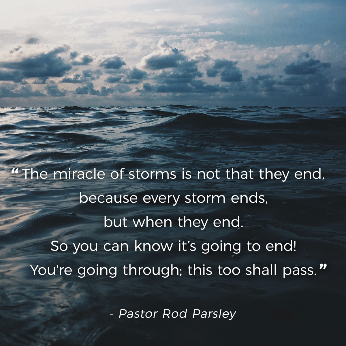 """The miracle of storms is not that they end, because every storm ends, but when they end. So you can know it's going to end! You're going through; this too shall pass."" – Pastor Rod Parsley"