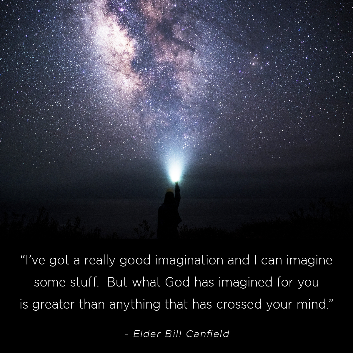 """I've got a really good imagination and I can imagine some stuff.  But what God has imagined for you is greater than anything that has crossed your mind."" – Elder Bill Canfield"