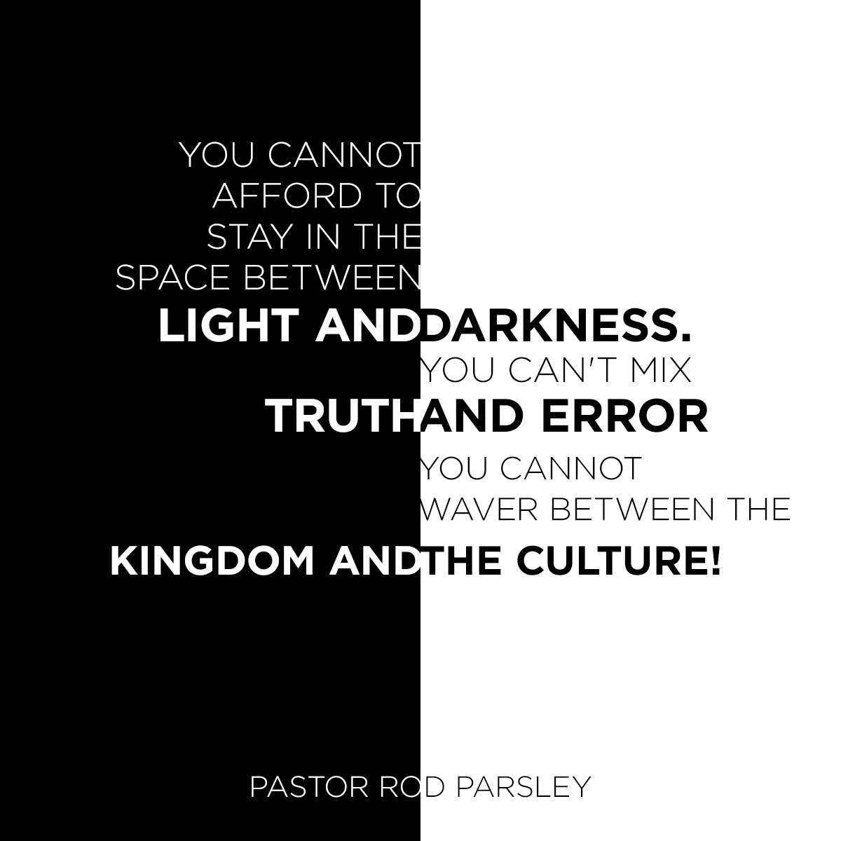 """You cannot afford to stay in the space between light and darkness. You can't mix truth and error. You cannot waver between the Kingdom and the culture!"" – Pastor Rod Parsley"