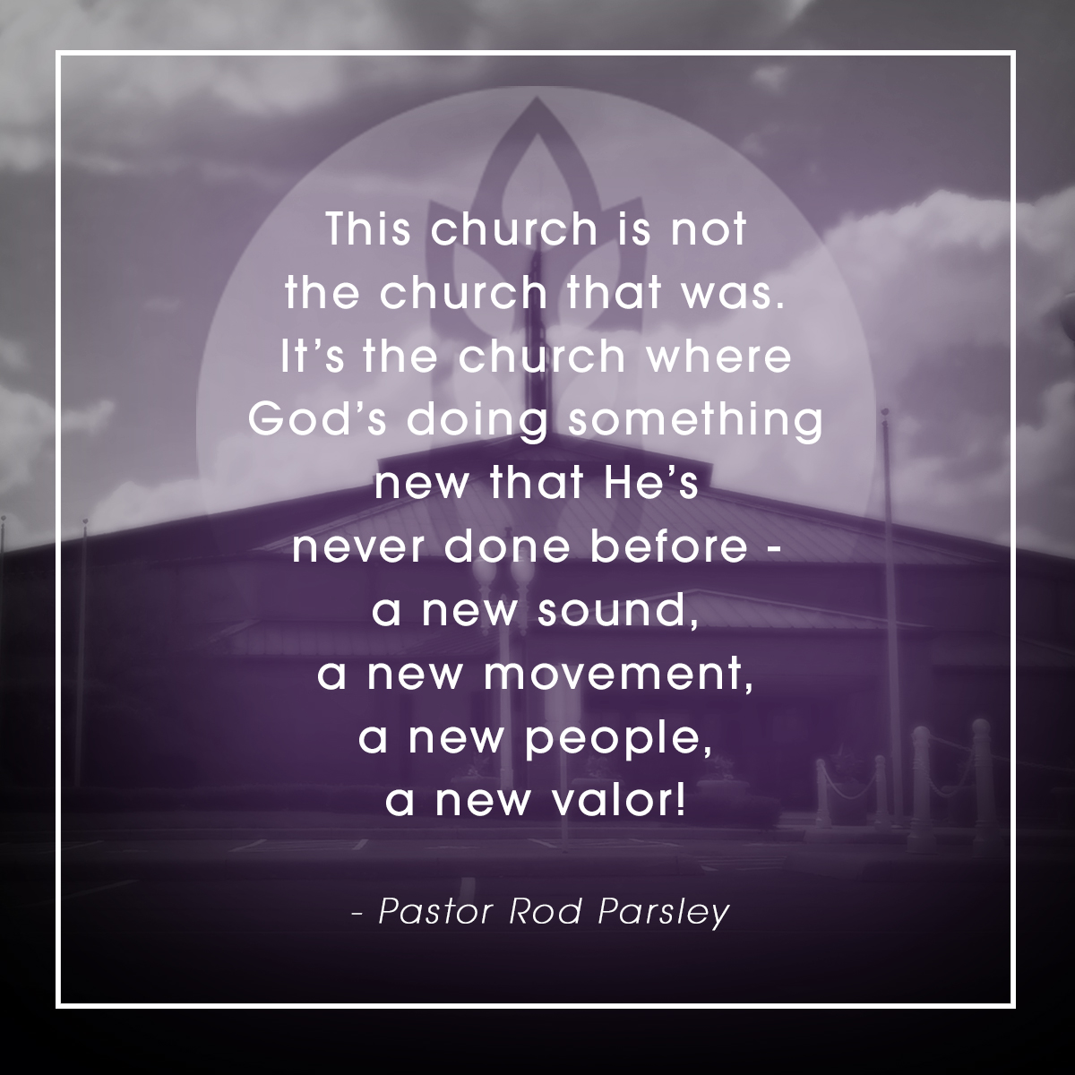 """This church is not the church that was. It's the church where God's doing something new that He's never done before – a new sound, a new movement, a new people, a new Valor!"" – Pastor Rod Parsley"