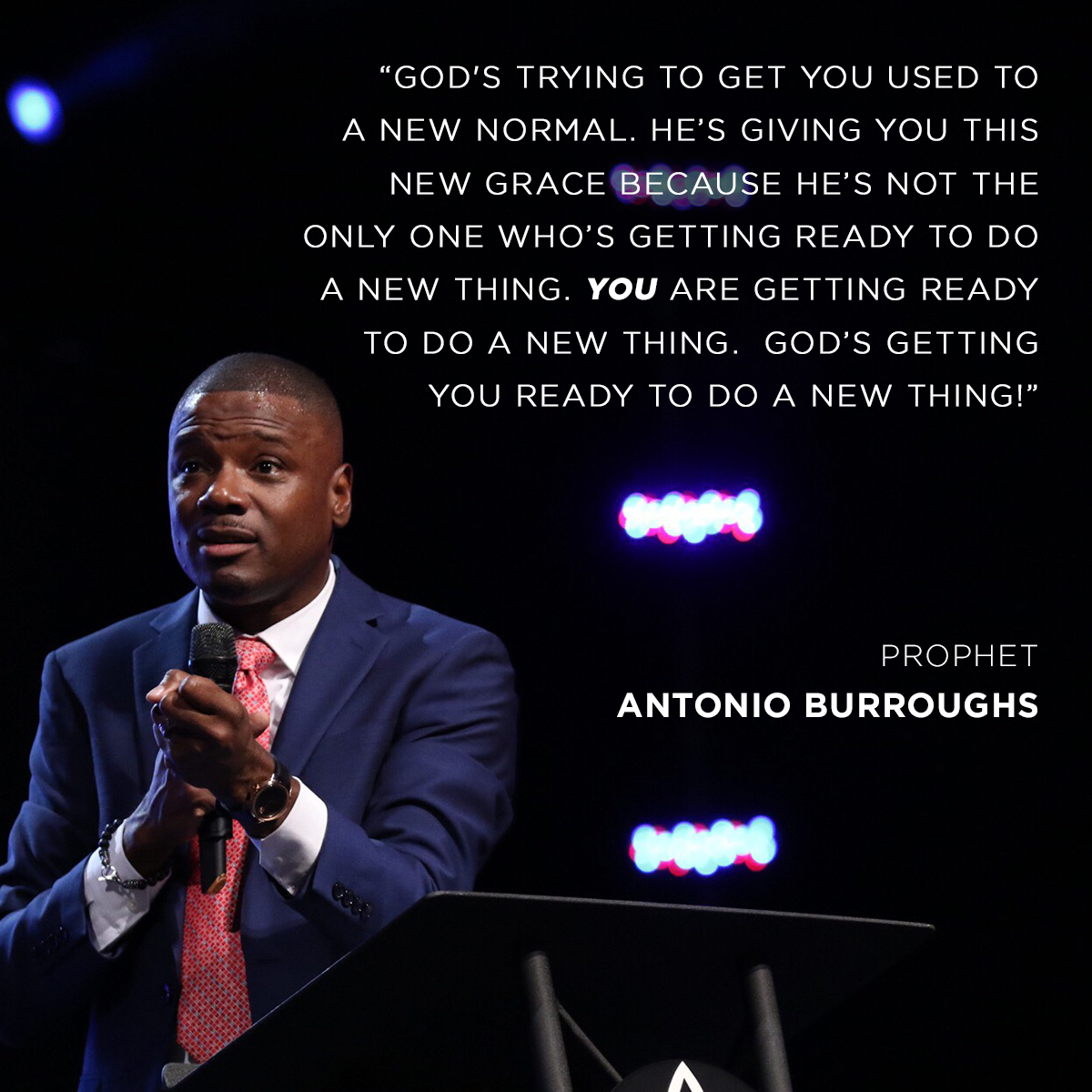 """God's trying to get you used to a new normal. He's giving you this new grace because He's not the only one who's getting ready to do a new thing. You are getting ready to do a new thing.  God's getting you ready to do a new thing!"" – Prophet Antonio Burroughs"