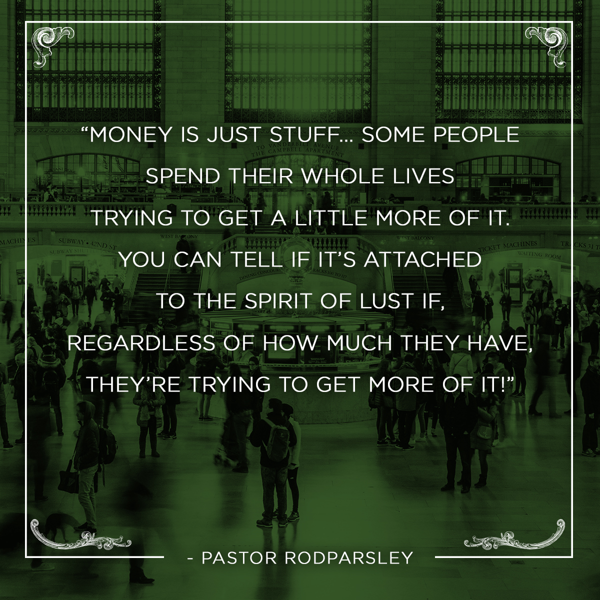 """Money is just stuff… Some people spend their whole lives trying to get a little more of it. You can tell if it's attached to the spirit of lust if, regardless of how much they have, they're trying to get more of it!"" – Pastor Rod Parsley"