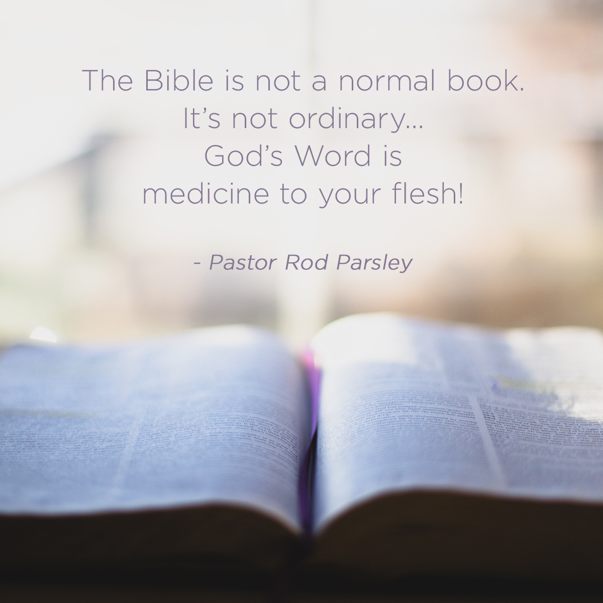 """The Bible is not a normal book. It's not ordinary...God's word is medicine to your flesh!"" – Pastor Rod Parsley"