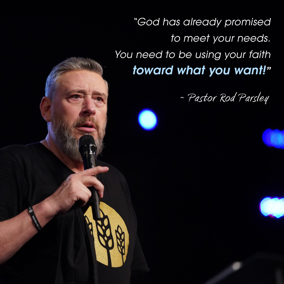"""God has already promised to meet your needs. You need to be using your faith toward what you want!"" – Pastor Rod Parsley"