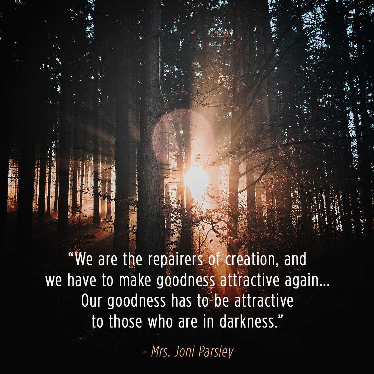 """We are the repairers of creation, and we have to make goodness attractive again …Our goodness has to be attractive to those who are in darkness."" – Mrs. Joni Parsley"