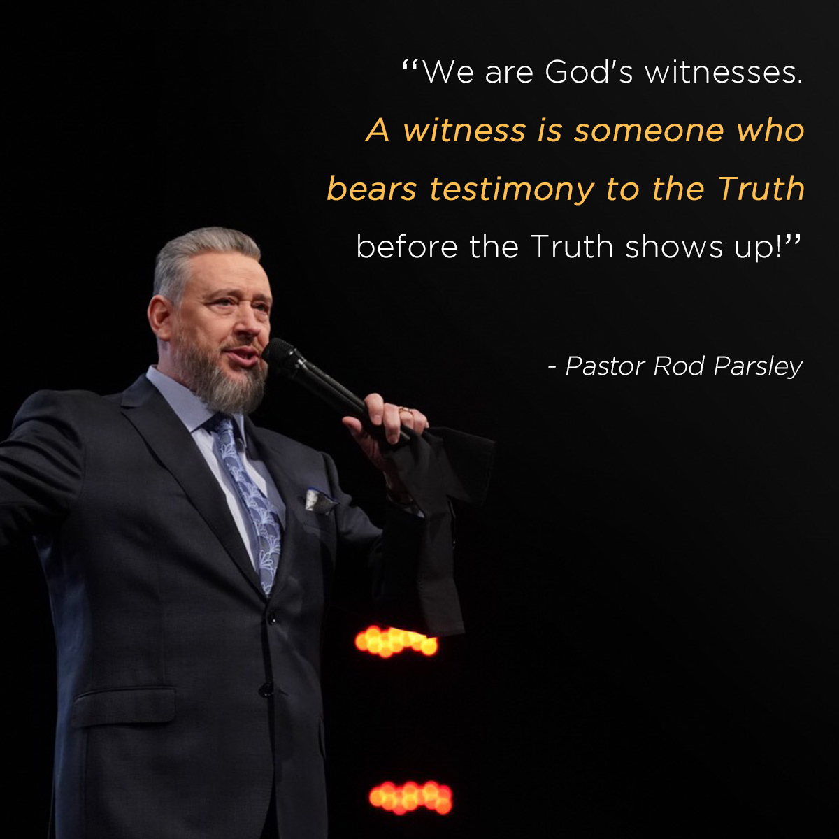 """We are God's witnesses. A witness is someone who bears testimony to the Truth before the Truth shows up!"" – Pastor Rod Parsley"