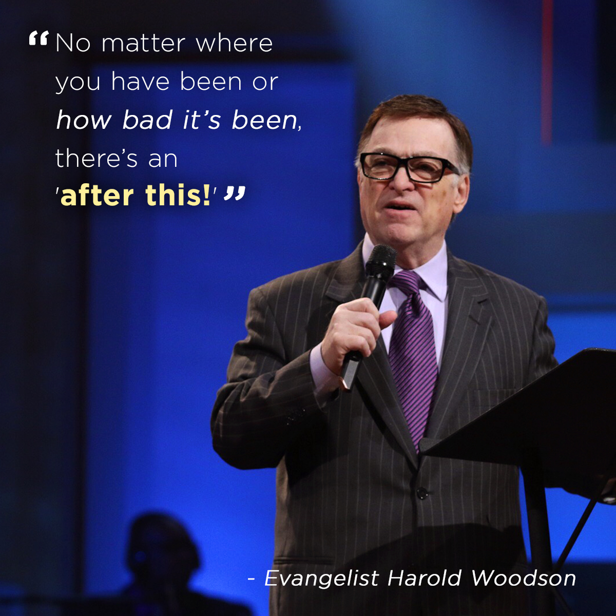 """No matter where you been or how bad it's been, there's an 'after this!' "" – Evangelist Harold Woodson"