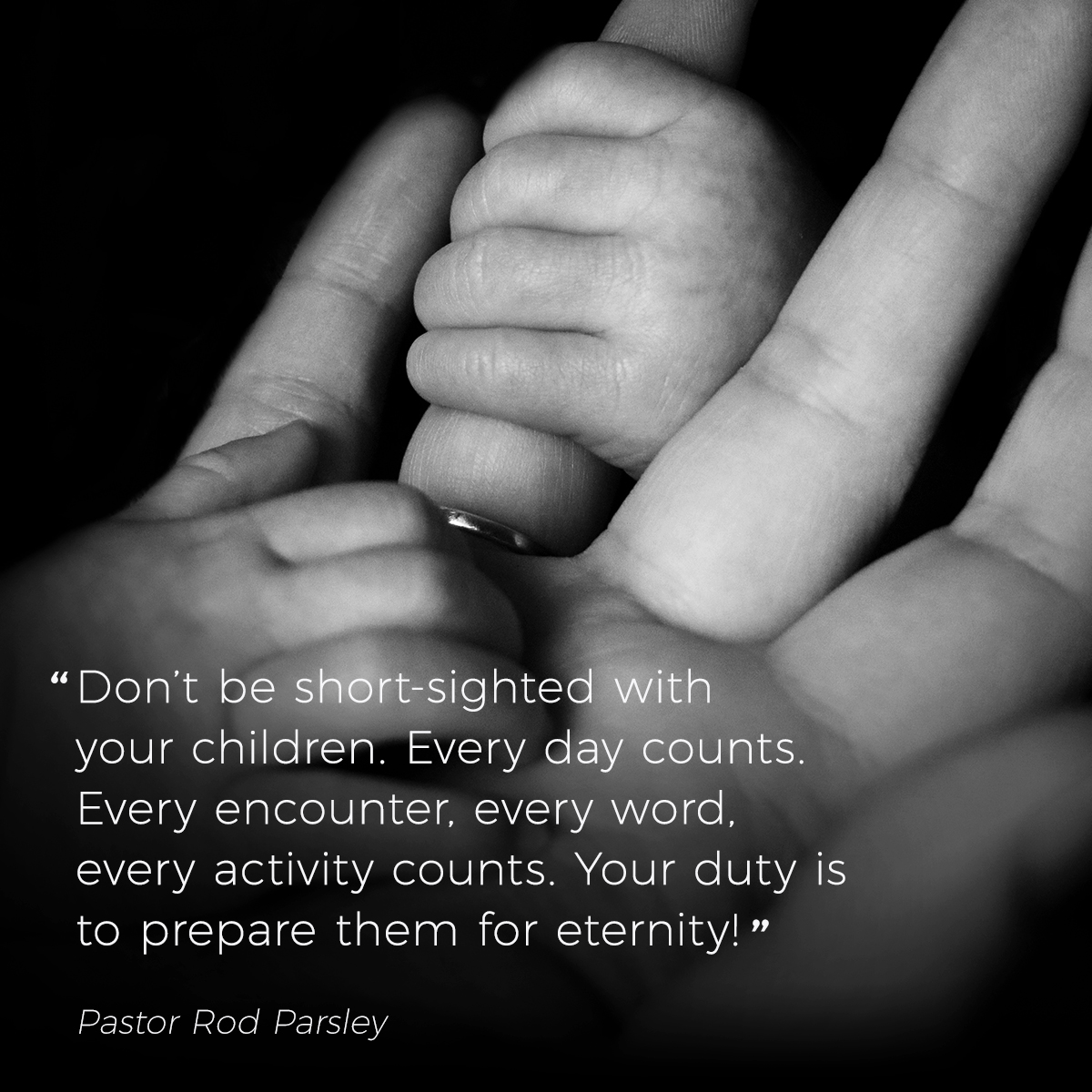 """Don't be short-sighted with your children. Every day counts. Every encounter, every word, every activity counts. Your duty is to prepare them for eternity!"" – Pastor Rod Parsley"