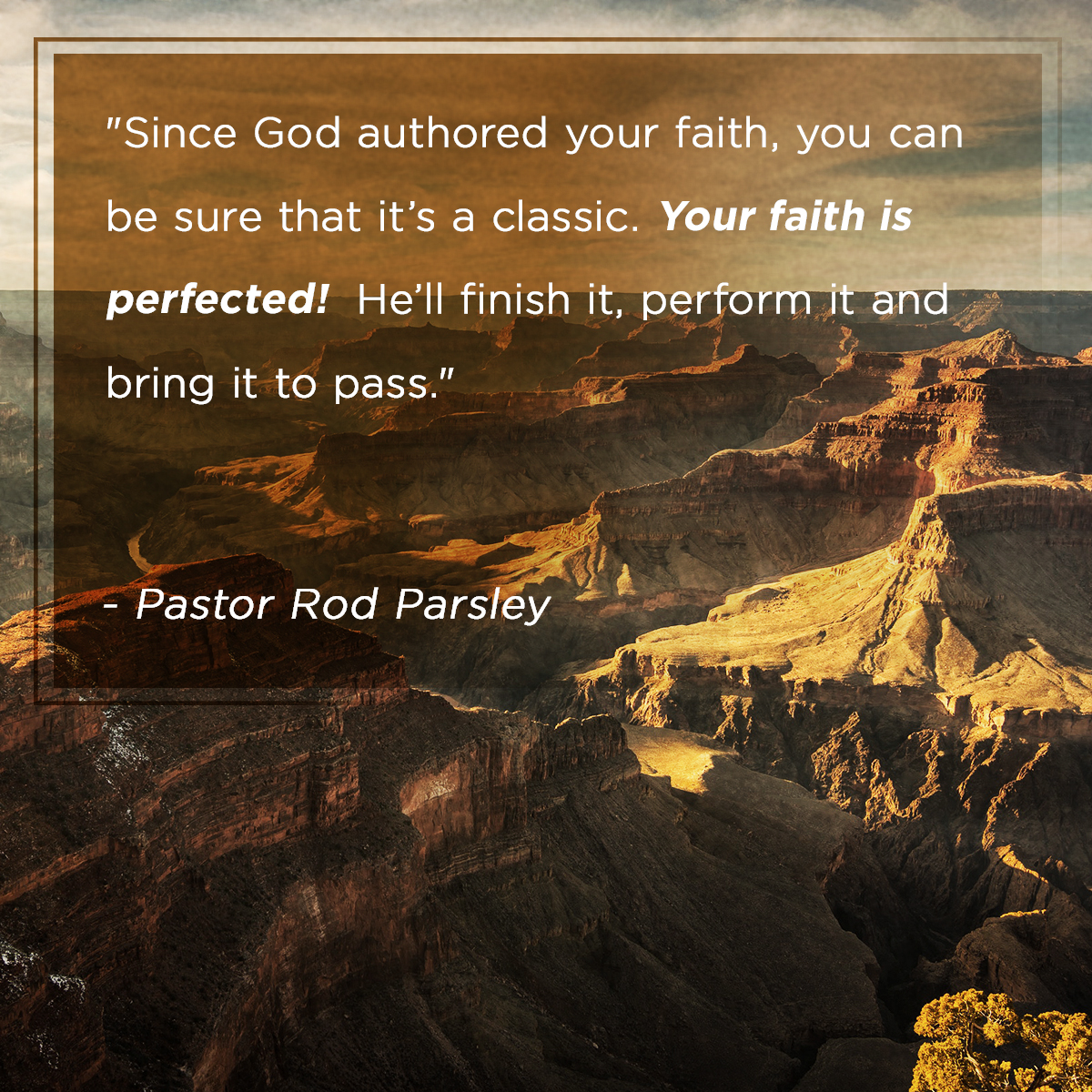 """Since God authored you faith, you can be sure that it's a classic. Your faith is perfected! He'll finish it, perform it and bring it to pass."" – Pastor Rod Parsley"