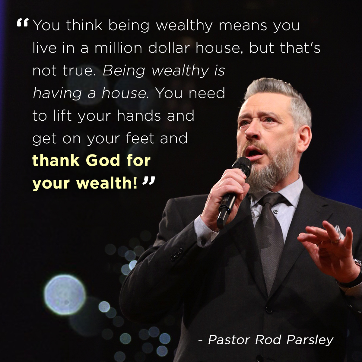 """You think being wealthy means you live in a million dollar house, but that' not true. Being wealthy is having a house. You need to lift your hands and get on your feet and thank God for your wealth"" – Pastor Rod Parsley"