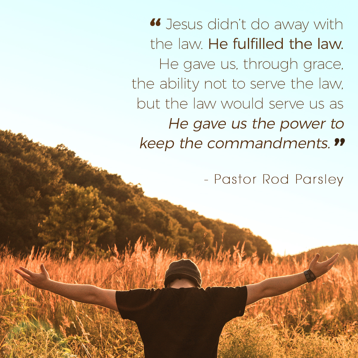 """Jesus didn't do away with the law. He fulfilled the law. He gave us, through grace, the ability not to serve the law, but the law would serve us as He gave us the power to keep the commandments."" – Pastor Rod Parsley"