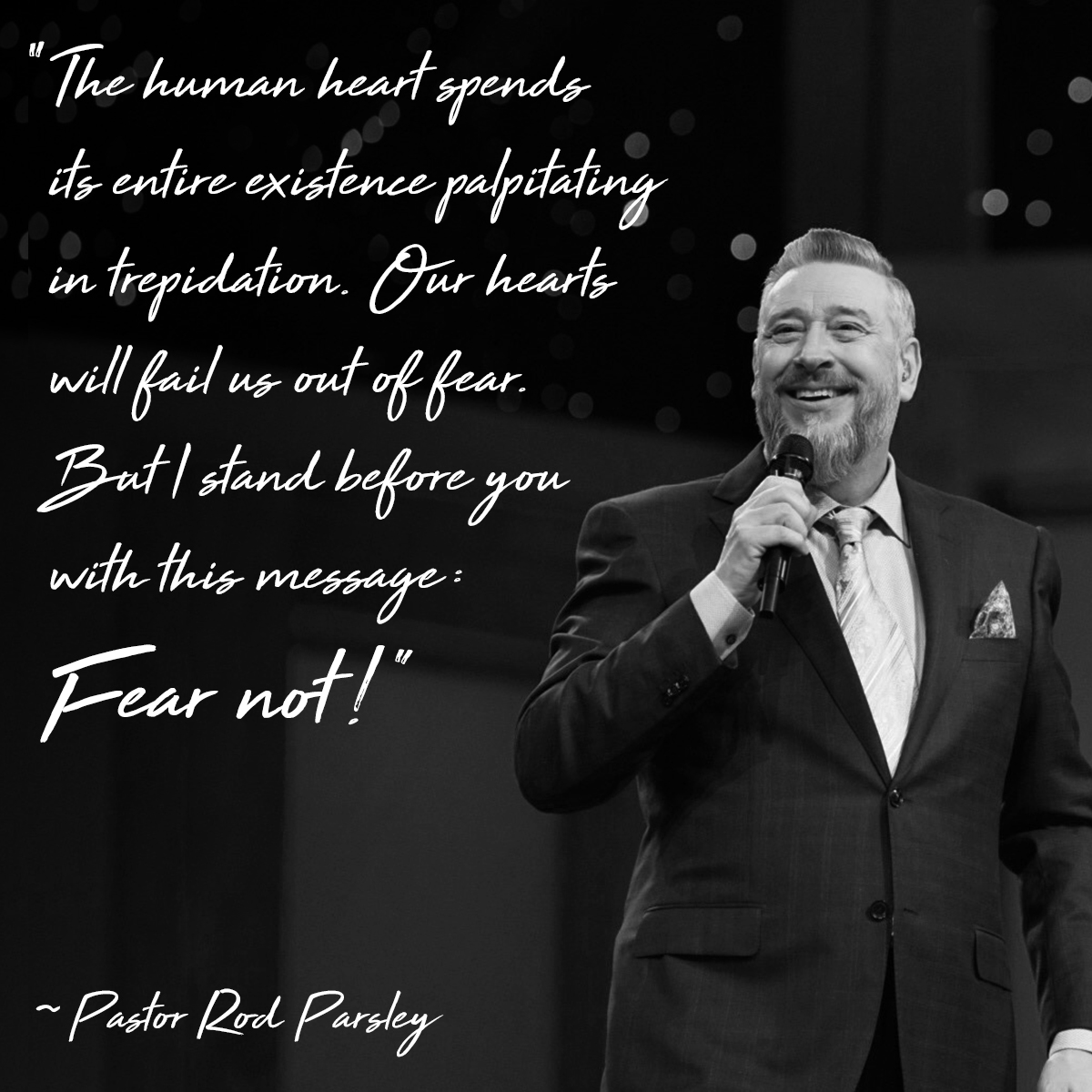 """The human heart spends its entire existence palpitating in trepidation. Our hearts will fail us out of fear. But I stand before you with this message: Fear not!"" – Pastor Rod Parsley"