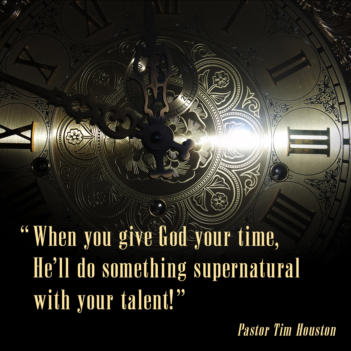 """When you give God your time, He'll do something supernatural with your talent!"" – Pastor Tim Houston"
