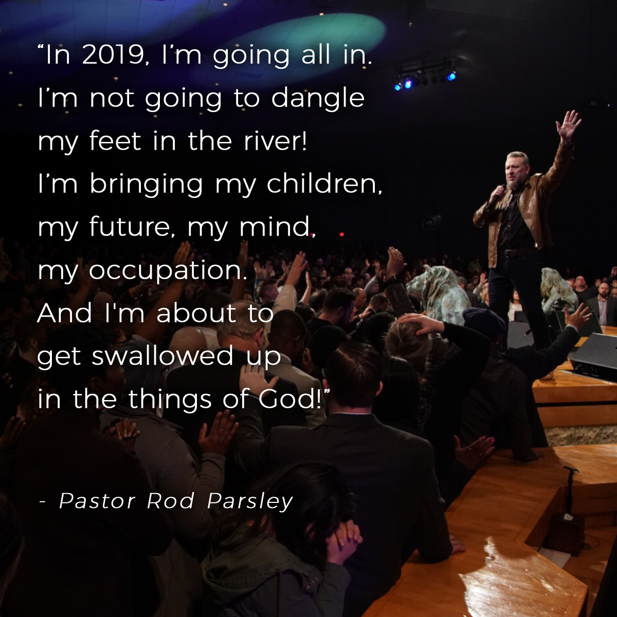 """In 2019, I'm going all in. I'm not going to dangle my feet in the river! I'm bringing my children, my future, my mind, my occupation. And I'm about to get swallowed up in the things of God!"" – Pastor Rod Parsley"