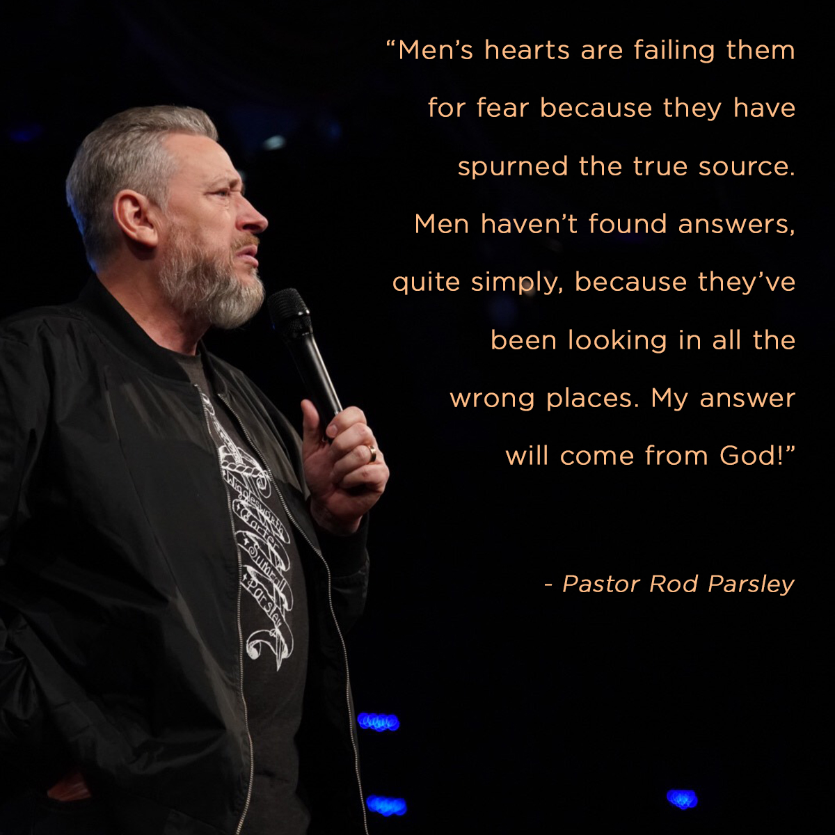 """Mens' hearts are failing them for fear because they have spurned the true source. Men haven't found answers, quite simply, because they've been looking in all the wrong places. My answer will come from God!"" – Pastor Rod Parsley"