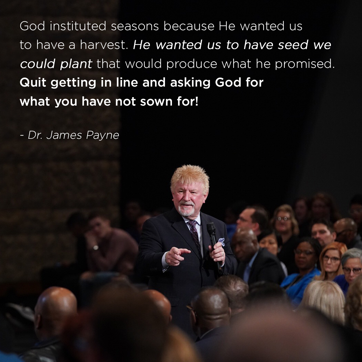 """God instituted seasons because He wanted us to have a harvest. He wanted us to have seed we could plant that would produce what he promised. Quit getting in line and asking God for what you have not sown for!"" – Dr. James Payne"