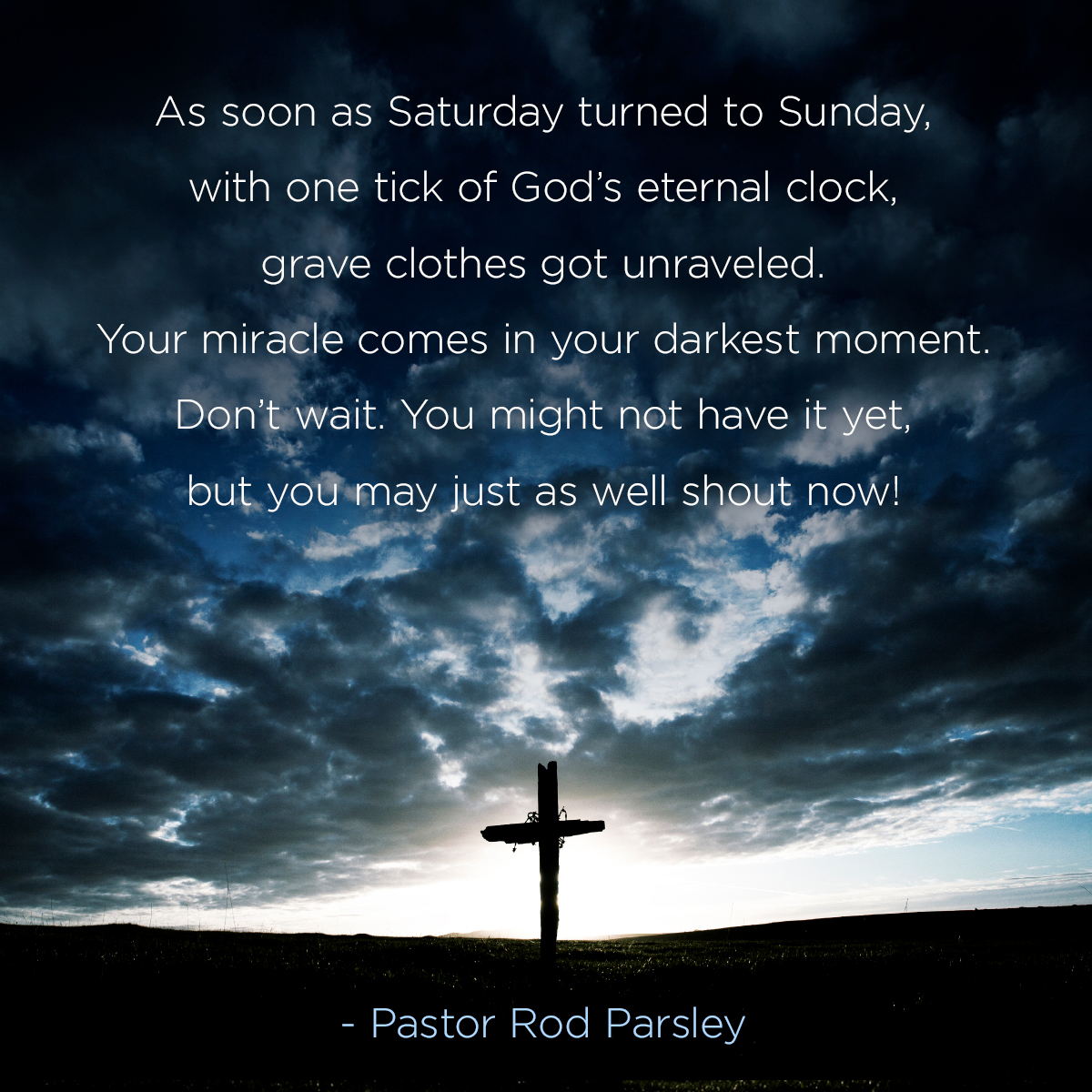 "As soon as Saturday turned to Sunday, with one tick of God's eternal clock, grave clothes got unraveled. Your miracle comes in your darkest moment. Don't wait. You might not have it yet, but you may just as well shout now!"" – Pastor Rod Parsley"