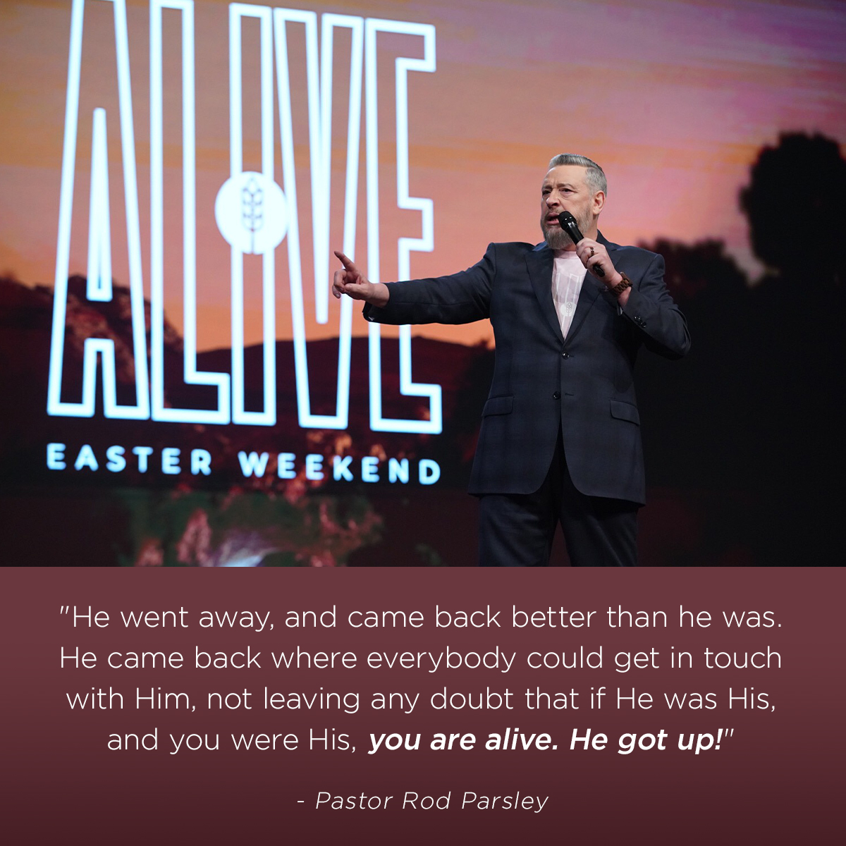 """He went away, and came back better than he was. He came back where everybody could get in touch with Him, not leaving any doubt that if He was His, and you were His, you are alive. He got up!"" – Pastor Rod Parsley"