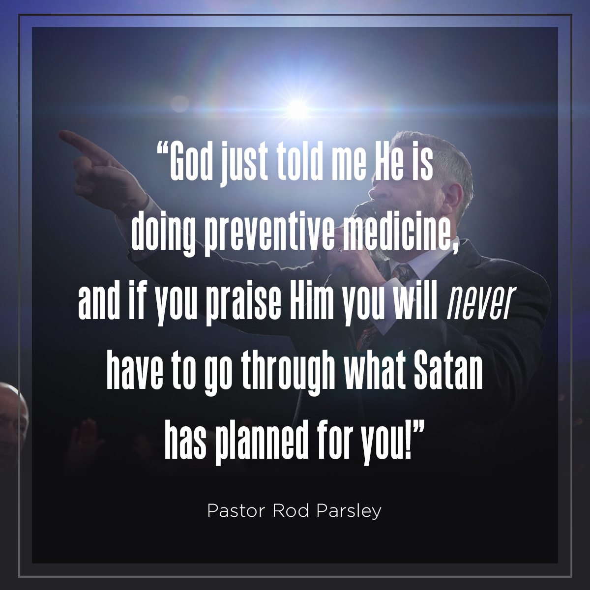 """God just told me He is doing preventive medicine, and if you praise Him you will never have to go through what Satan has planned for you!"" – Pastor Rod Parsley"