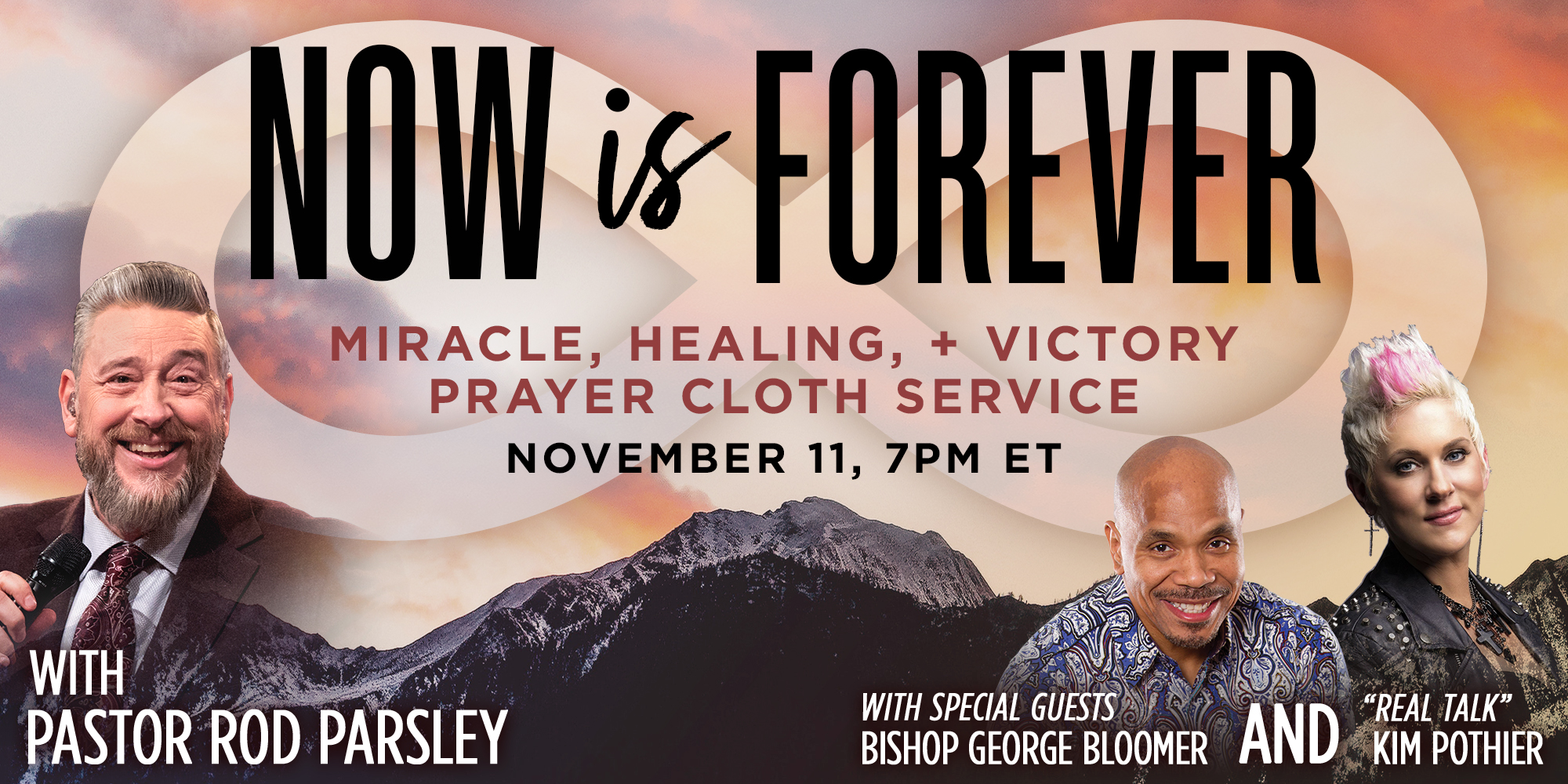 NOW IS FOREVER | MIRACLE, HEALING & PRAYER CLOTH SERVICE | NOVEMBER 11, 7PM ET | WITH PASTOR ROD PARSLEY | WITH SPECIAL GUESTS | BISHOP GEORGE BLOOMER & -REAL TALK- KIM POTHIER