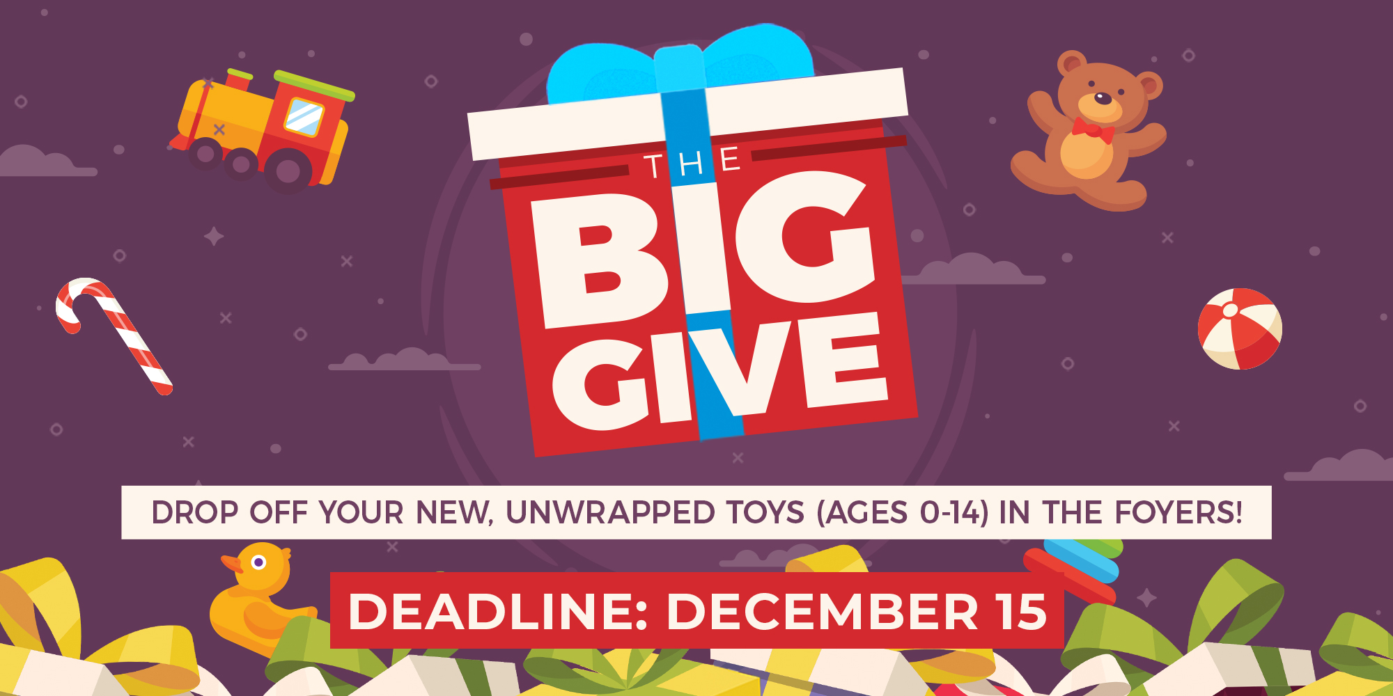 The Big Give Drop Off Your New, Unwrapped Toys (Ages 0-14) In the Foyers! Deadline: December 15