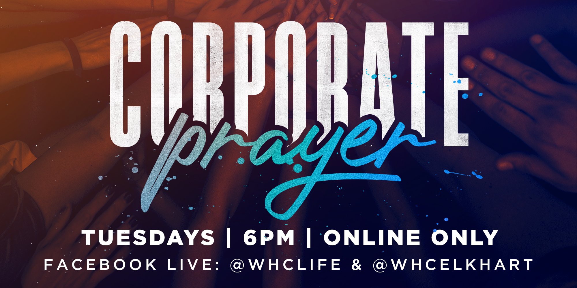 Corporate Prayer Tuesdays 6PM Online Only Facebook LIVE: @whclife and @whcelkhart
